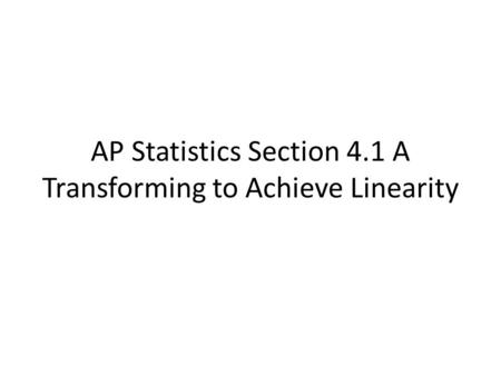 AP Statistics Section 4.1 A Transforming to Achieve Linearity.