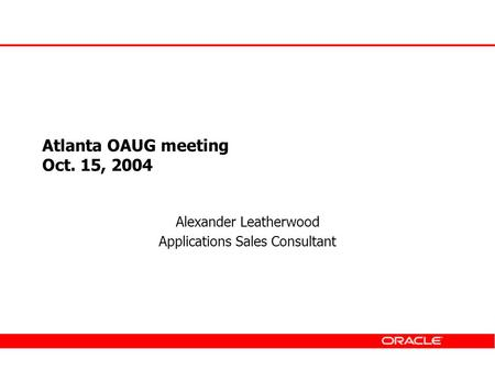 Atlanta OAUG meeting Oct. 15, 2004 Alexander Leatherwood Applications Sales Consultant.