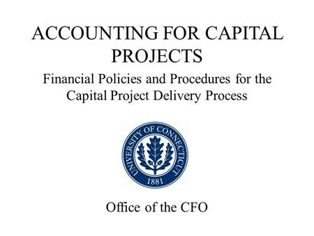 ACCOUNTING FOR CAPITAL PROJECTS Financial Policies and Procedures for the Capital Project Delivery Process Office of the CFO.