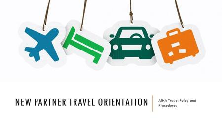 NEW PARTNER TRAVEL ORIENTATION AIHA Travel Policy and Procedures.