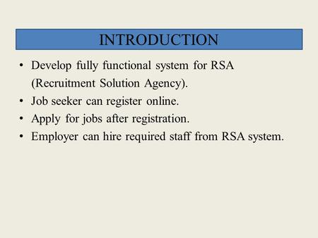 INTRODUCTION Develop fully functional system for RSA (Recruitment Solution Agency). Job seeker can register online. Apply for jobs after registration.