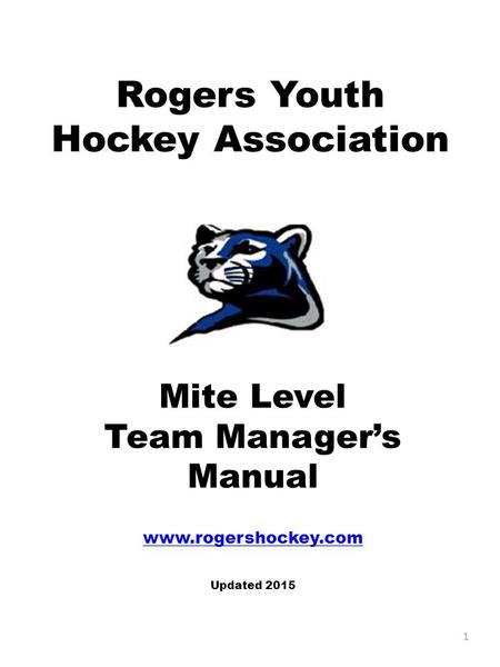 Rogers Youth Hockey Association Mite Level Team Manager's Manual www.rogershockey.com Updated 2015 1.