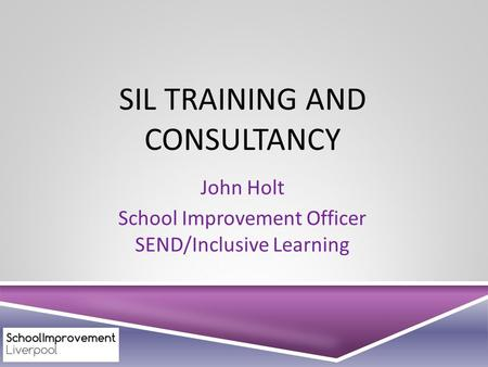 SIL TRAINING AND CONSULTANCY John Holt School Improvement Officer SEND/Inclusive Learning.