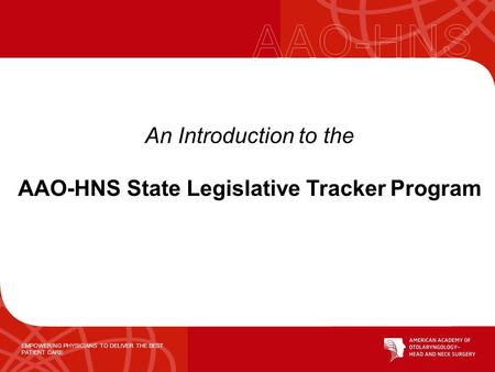 EMPOWERING PHYSICIANS TO DELIVER THE BEST PATIENT CARE An Introduction to the AAO-HNS State Legislative Tracker Program.