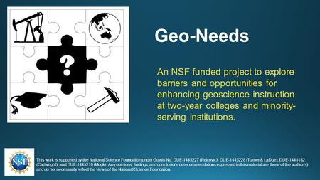 Geo-Needs An NSF funded project to explore barriers and opportunities for enhancing geoscience instruction at two-year colleges and minority- serving institutions.