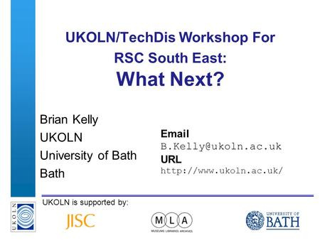 A centre of expertise in digital information managementwww.ukoln.ac.uk UKOLN is supported by: UKOLN/TechDis Workshop For RSC South East: What Next? Brian.
