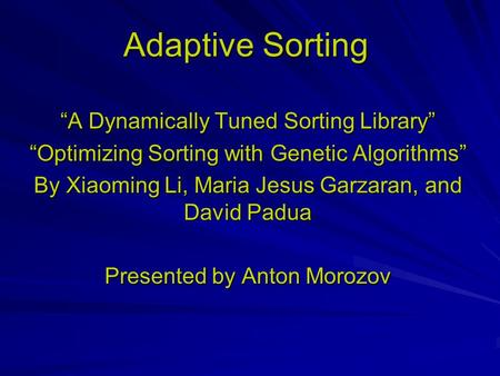 "Adaptive Sorting ""A Dynamically Tuned Sorting Library"" ""Optimizing Sorting with Genetic Algorithms"" By Xiaoming Li, Maria Jesus Garzaran, and David Padua."