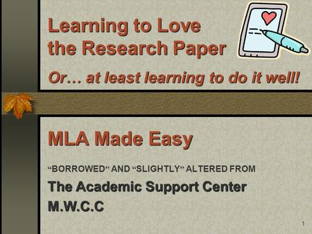 "1 Learning to Love the Research Paper Or … at least learning to do it well! MLA Made Easy "" BORROWED "" AND "" SLIGHTLY "" ALTERED FROM The Academic Support."