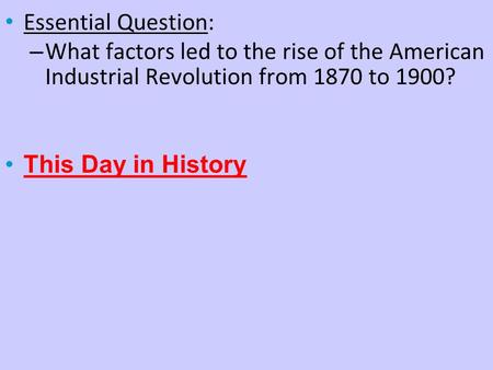 Essential Question: What factors led to the rise of the American Industrial Revolution from 1870 to 1900? This Day in History.