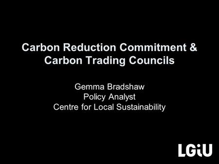 Carbon Reduction Commitment & Carbon Trading Councils Gemma Bradshaw Policy Analyst Centre for Local Sustainability.