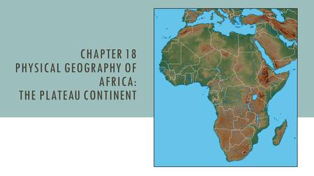 CHAPTER 18 PHYSICAL GEOGRAPHY OF AFRICA: THE PLATEAU CONTINENT.