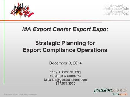 © Goulston & Storrs 2014. All rights reserved. MA Export Center Export Expo: Strategic Planning for Export Compliance Operations December 9, 2014 Kerry.