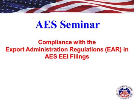 AES Seminar Compliance with the Export Administration Regulations (EAR) in AES EEI Filings.
