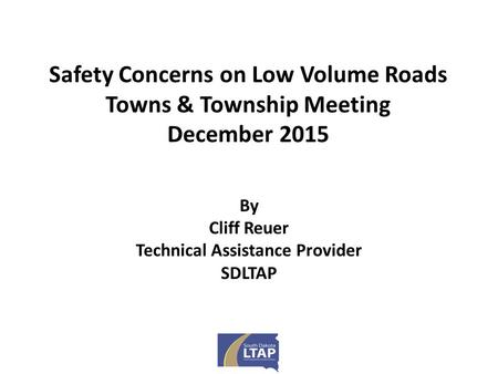 Safety Concerns on Low Volume Roads Towns & Township Meeting December 2015 By Cliff Reuer Technical Assistance Provider SDLTAP.