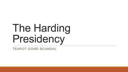 "The Harding Presidency TEAPOT DOME SCANDAL. Warren G. Harding Elected in 1920 Answer to post-war economic problems – ""Less government in business and."