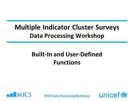 Multiple Indicator Cluster Surveys Data Processing Workshop Built-In and User-Defined Functions MICS Data Processing Workshop.