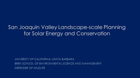 San Joaquin Valley Landscape-scale Planning for Solar Energy and Conservation UNIVERSITY OF CALIFORNIA, SANTA BARBARA BREN SCHOOL OF ENVIRONMENTAL SCIENCE.