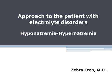 Approach to the patient with electrolyte disorders Hyponatremia-Hypernatremia Zehra Eren, M.D.