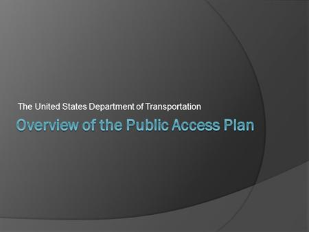 The United States Department of Transportation. The United States Department of Transportation Public Access Plan is still under development and is subject.