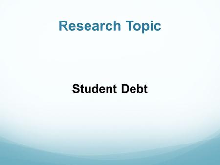 Research Topic Student Debt. Inquiry Process 1) Focus 2) Explore 3) Anaylze 4) Share.