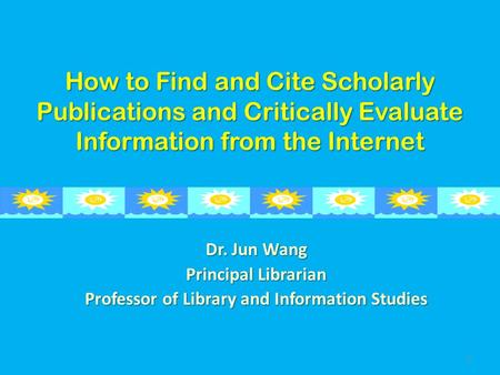 How to Find and Cite Scholarly Publications and Critically Evaluate Information from the Internet Dr. Jun Wang Principal Librarian Professor of Library.