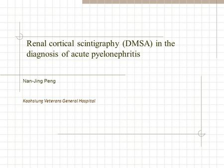 Renal cortical scintigraphy (DMSA) in the diagnosis of acute pyelonephritis Kaohsiung Veterans General Hospital Nan-Jing Peng.