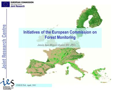 UNECE ToS, April, 2005 Initiatives of the European Commission on Forest Monitoring Jesús San-Miguel-Ayanz (EC JRC)
