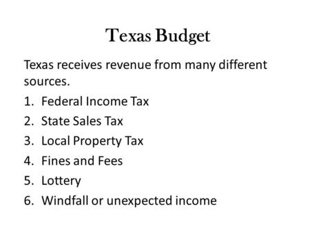Texas Budget Texas receives revenue from many different sources. 1.Federal Income Tax 2.State Sales Tax 3.Local Property Tax 4.Fines and Fees 5.Lottery.