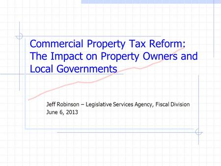 Commercial Property Tax Reform: The Impact on Property Owners and Local Governments Jeff Robinson – Legislative Services Agency, Fiscal Division June 6,