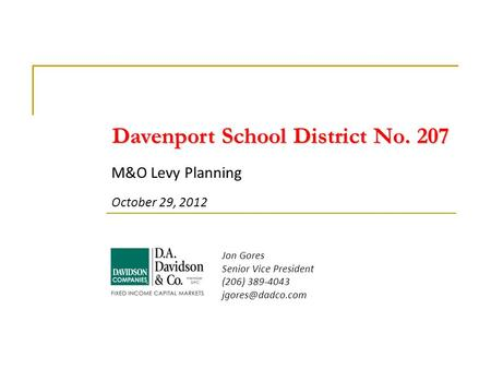 M&O Levy Planning October 29, 2012 Jon Gores Senior Vice President (206) 389-4043 Davenport School District No. 207.