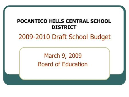 2009-2010 Draft School Budget March 9, 2009 Board of Education POCANTICO HILLS CENTRAL SCHOOL DISTRICT.