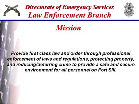Directorate of Emergency Services Law Enforcement Branch Provide first class law and order through professional enforcement of laws and regulations, protecting.