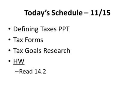 Today's Schedule – 11/15 Defining Taxes PPT Tax Forms Tax Goals Research HW – Read 14.2.