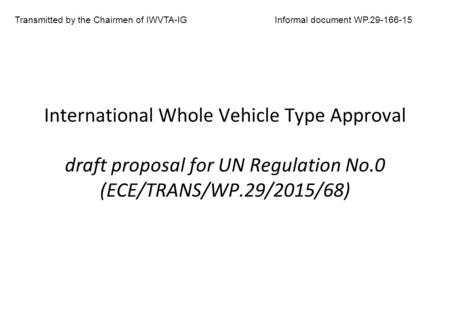 International Whole Vehicle Type Approval draft proposal for UN Regulation No.0 (ECE/TRANS/WP.29/2015/68) Transmitted by the Chairmen of IWVTA-IGInformal.