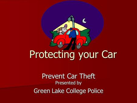Protecting your Car Prevent Car Theft Presented by Green Lake College Police.