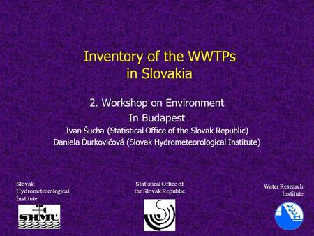 Inventory of the WWTPs in Slovakia 2. Workshop on Environment In Budapest Ivan Šucha (Statistical Office of the Slovak Republic) Daniela Ďurkovičová (Slovak.