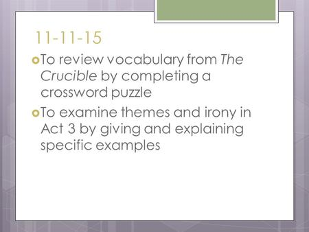 11-11-15  To review vocabulary from The Crucible by completing a crossword puzzle  To examine themes and irony in Act 3 by giving and explaining specific.