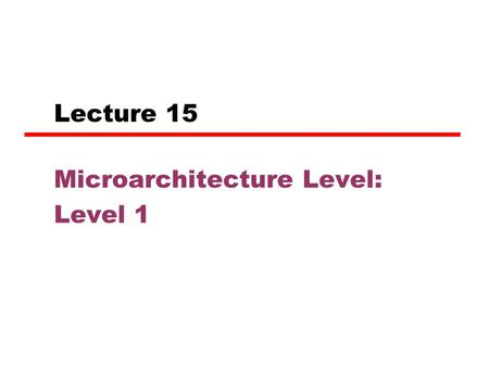 Lecture 15 Microarchitecture Level: Level 1. Microarchitecture Level The level above digital logic level. Job: to implement the ISA level above it. The.