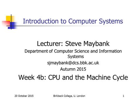 20 October 2015Birkbeck College, U. London1 Introduction to Computer Systems Lecturer: Steve Maybank Department of Computer Science and Information Systems.