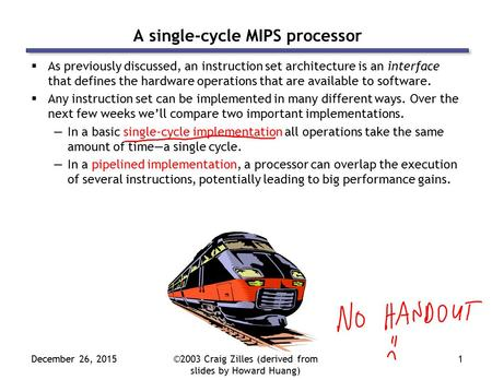 December 26, 2015©2003 Craig Zilles (derived from slides by Howard Huang) 1 A single-cycle MIPS processor  As previously discussed, an instruction set.
