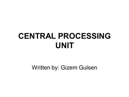 CENTRAL PROCESSING UNIT Written by: Gizem Gulsen.