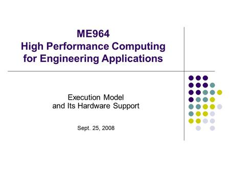 ME964 High Performance Computing for Engineering Applications Execution Model and Its Hardware Support Sept. 25, 2008.