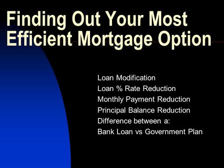 Finding Out Your Most Efficient Mortgage Option Loan Modification Loan % Rate Reduction Monthly Payment Reduction Principal Balance Reduction Difference.
