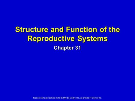 Elsevier items and derived items © 2008 by Mosby, Inc., an affiliate of Elsevier Inc. Structure and Function of the Reproductive Systems Chapter 31.
