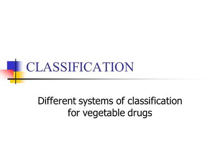 CLASSIFICATION Different systems of classification for vegetable drugs.