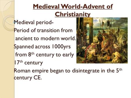 Medieval World-Advent of Christianity Medieval period- Period of transition from ancient to modern world. Spanned across 1000yrs from 8 th century to early.