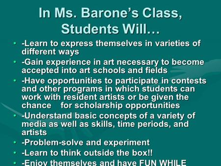 In Ms. Barone's Class, Students Will… -Learn to express themselves in varieties of different ways -Gain experience in art necessary to become accepted.