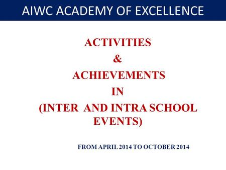 AIWC ACADEMY OF EXCELLENCE ACTIVITIES & ACHIEVEMENTS IN (INTER AND INTRA SCHOOL EVENTS) FROM APRIL 2014 TO OCTOBER 2014.