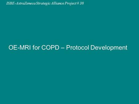 ISBE-AstraZeneca Strategic Alliance Project # 44ISBE-AstraZeneca Strategic Alliance Project # 38 OE-MRI for COPD – Protocol Development.