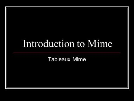 Introduction to Mime Tableaux Mime. Learning Intentions By the end of this lesson you will : Know what tableau mime is. Have worked in groups to create.